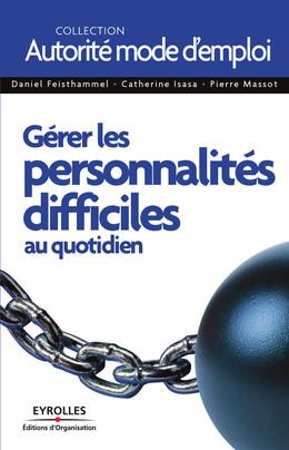 Gérer les personnalités difficiles au quotidien - Daniel Feisthammel, Catherine Isasa, Pierre Massot - Eyrolles