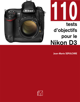110 tests d'objectifs pour le Nikon D3 - Jean-Marie Sepulchre - Eyrolles