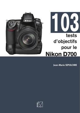 103 tests d'objectifs pour le Nikon D700 - Jean-Marie Sepulchre - Eyrolles
