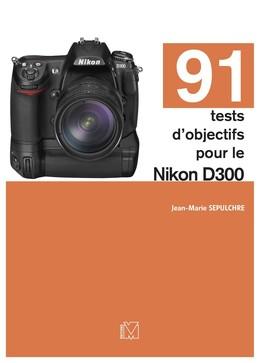 91 tests d'objectifs pour le Nikon D300 - Jean-Marie Sepulchre - Editions VM