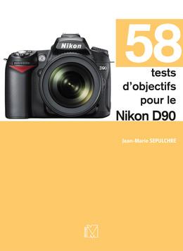 58 tests d'objectifs pour le Nikon D90 - Jean-Marie Sepulchre - Eyrolles