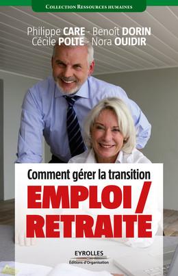 Comment gérer la transition emploi / retraite - Philippe Care, Cécile Polté, Benoit Dorin, Nora Ouidir - Eyrolles