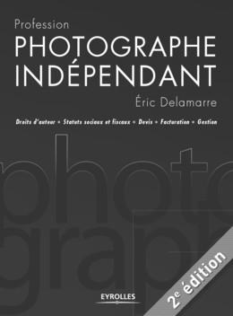 Profession photographe indépendant - Eric Delamarre - Eyrolles