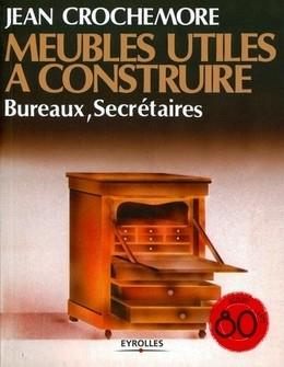 Meubles utiles à construire - Bureaux, secrétaires - Jean Crochemore - Eyrolles
