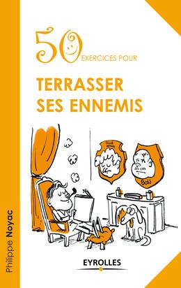 50 exercices pour terrasser ses ennemis - Philippe Noyac - Eyrolles