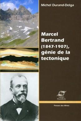 Marcel Bertrand (1847-1907) , génie de la tectonique - Michel Durand-Delga - Presses des Mines - Transvalor