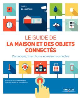 Le guide de la maison et des objets connectés - Cédric Locqueneux - Eyrolles
