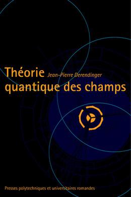 Théorie quantique des champs - Jean-Pierre Derendinger - Presses Polytechniques et Universitaires Romandes (PPUR)