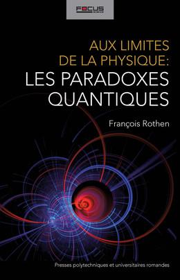 Aux limites de la physique: les paradoxes quantiques - François Rothen - Presses Polytechniques et Universitaires Romandes (PPUR)