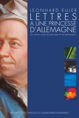 Lettres à une princesse d'Allemagne - Leonhard Euler, Srishti D. Chatterji - Presses Polytechniques et Universitaires Romandes (PPUR)