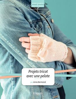 Projets tricot avec une pelote - Anne Bermond - Eyrolles