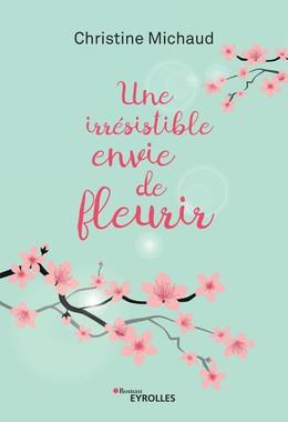 Une irrésistible envie de fleurir - Christine Michaud - Eyrolles