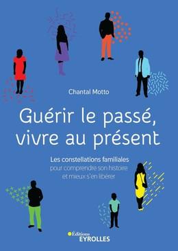 Guérir le passé, vivre au présent - Chantal Motto - Eyrolles