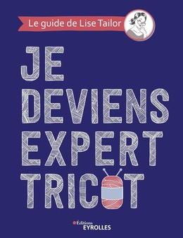 Je deviens expert tricot - Lise Tailor - Eyrolles