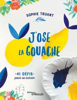 J'ose la gouache - Sophie Truant - Eyrolles