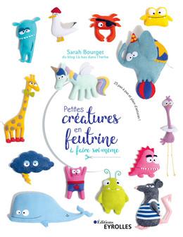 Petites créatures en feutrine à faire soi-même - Sarah Bourget - Eyrolles