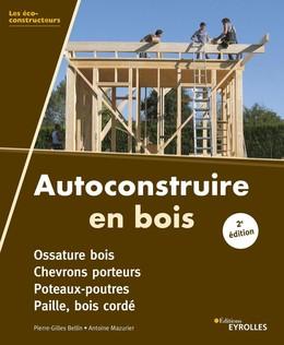 Autoconstruire en bois, 2e édition - Pierre-Gilles Bellin, Antoine Mazurier - Eyrolles