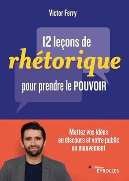 12 leçons de rhétorique pour prendre pouvoir - Victor Ferry - Eyrolles