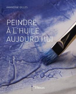 Peindre à l'huile aujourd'hui - Amandine Gilles - Eyrolles