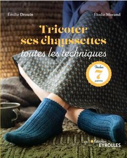 Tricoter ses chaussettes : toutes les techniques - Elodie Morand, Emilie Drouin - Eyrolles