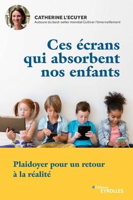 Ces écrans qui absorbent nos enfants - Catherine L'Écuyer - Eyrolles