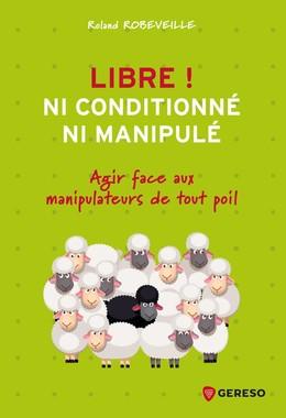 Libre ! Ni conditionné, ni manipulé - Roland Robeveille - Gereso