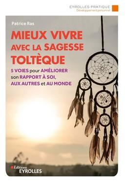 Mieux vivre avec la sagesse toltèque - Patrice Ras - Eyrolles