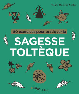 50 exercices pour pratiquer la sagesse toltèque - Virgile Stanislas Martin - Eyrolles