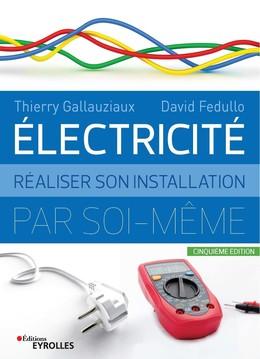 Electricité : Réaliser son installation par soi-même - 5e édition - Thierry Gallauziaux, David Fedullo - Eyrolles