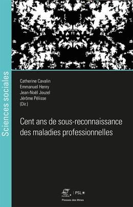Cent ans de sous-reconnaissance des maladies professionnelles - Catherine Cavalin, Jérôme Pélisse, Jean-Noël Jouzel, Emmanuel Henry - Presses des Mines