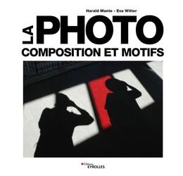 La photo - Composition et motifs - Eva Witter, Harald Mante - Eyrolles
