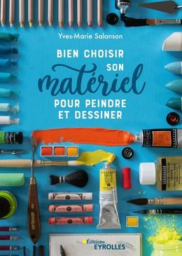 Bien choisir son matériel pour peindre et dessiner - Yves-Marie Salanson - Eyrolles